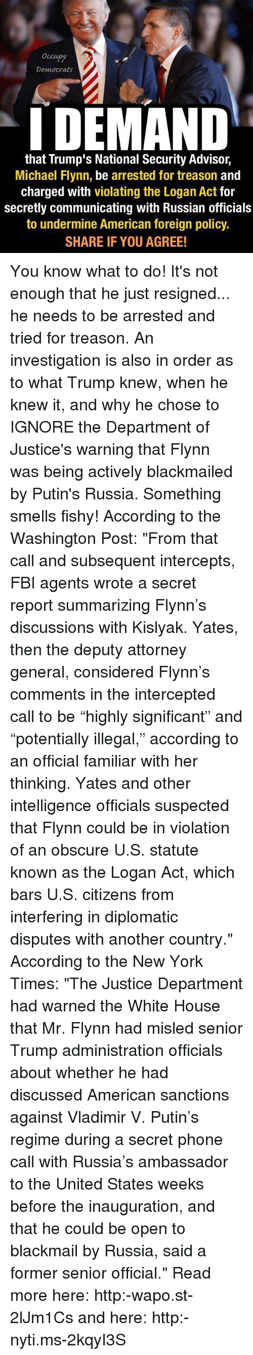 """Fbi, Ignorant, and Memes: Democrats  I DEMAND  that Trump's National Security Advisor,  Michael Flynn, be arrested for treason  and  charged with violating the Logan Act for  secretly communicating with Russian officials  to undermine American foreign policy.  SHARE IF YOU AGREE! You know what to do! It's not enough that he just resigned... he needs to be arrested and tried for treason. An investigation is also in order as to what Trump knew, when he knew it, and why he chose to IGNORE the Department of Justice's warning that Flynn was being actively blackmailed by Putin's Russia. Something smells fishy! According to the Washington Post: """"From that call and subsequent intercepts, FBI agents wrote a secret report summarizing Flynn's discussions with Kislyak. Yates, then the deputy attorney general, considered Flynn's comments in the intercepted call to be """"highly significant"""" and """"potentially illegal,"""" according to an official familiar with her thinking. Yates and other intelligence officials suspected that Flynn could be in violation of an obscure U.S. statute known as the Logan Act, which bars U.S. citizens from interfering in diplomatic disputes with another country."""" According to the New York Times: """"The Justice Department had warned the White House that Mr. Flynn had misled senior Trump administration officials about whether he had discussed American sanctions against Vladimir V. Putin's regime during a secret phone call with Russia's ambassador to the United States weeks before the inauguration, and that he could be open to blackmail by Russia, said a former senior official."""" Read more here: http:-wapo.st-2lJm1Cs and here: http:-nyti.ms-2kqyI3S"""