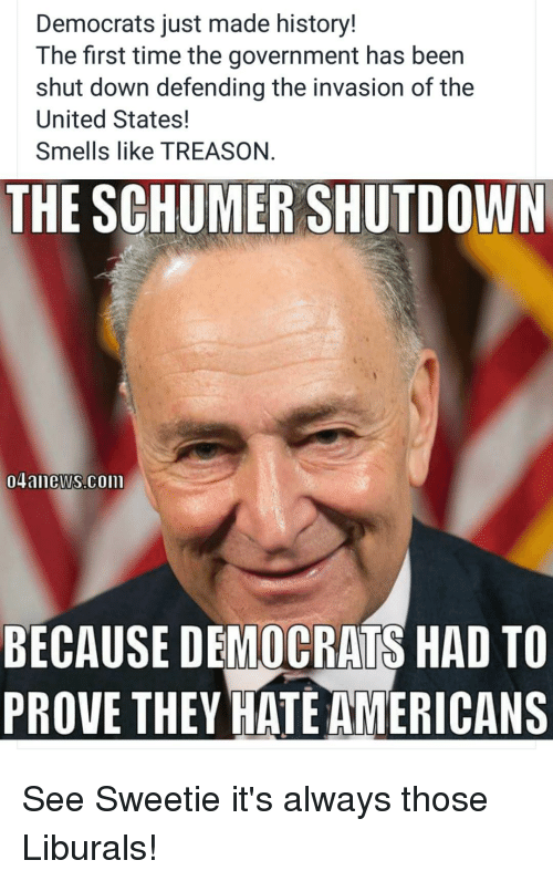 History, Time, and United: Democrats just made history!  The first time the government has been  shut down defending the invasion of the  United States!  Smells like TREASON.  THE SCHUMER SHUTDOWN  04anews.coill  BECAUSE DEMOCRATS HAD TO  PROVE THEY HATE AMERICANS See Sweetie it's always those Liburals!