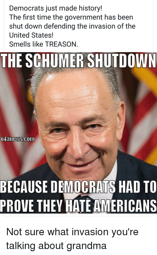 Grandma, History, and Time: Democrats just made history!  The first time the government has been  shut down defending the invasion of the  United States!  Smells like TREASON  THE SCHUMER SHUTDOWN  04ainews.CoIn  BECAUSE DEMOCRATS HAD TO  PROVE THEY HATE AMERICANS