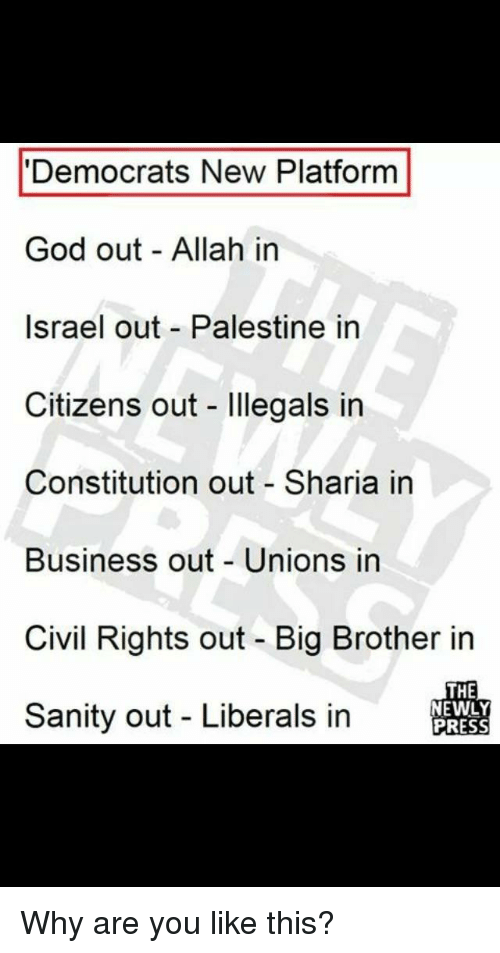 God, Big Brother, and Business: 'Democrats New Platform  God out Allah in  Israel out Palestine in  Citizens out llegals in  Constitution out Sharia in  Business out -Unions in  Civil Rights out - Big Brother in  Sanity out - Liberals in  THE  NEWLY  PRESS
