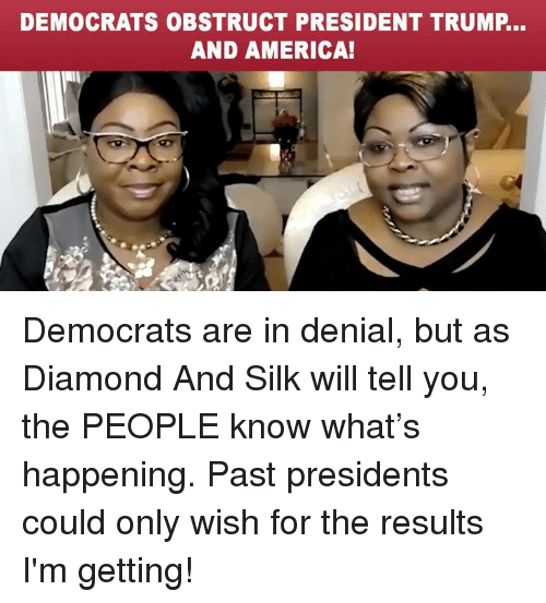 America, Diamond, and Presidents: DEMOCRATS OBSTRUCT PRESIDENT TRUMP...  AND AMERICA! Democrats are in denial, but as Diamond And Silk will tell you, the PEOPLE know what's happening. Past presidents could only wish for the results I'm getting!