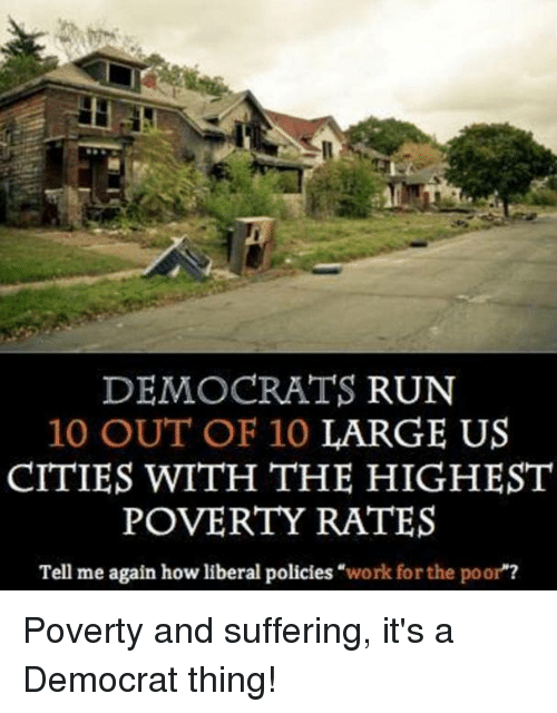 """Run, Work, and Suffering: DEMOCRATS RUN  10 OUT OF 10 LARGE US  CITIES WITH THE HIGHEST  POVERTY RATES  Tell me again how liberal policies """"work for the poor""""? Poverty and suffering, it's a Democrat thing!"""