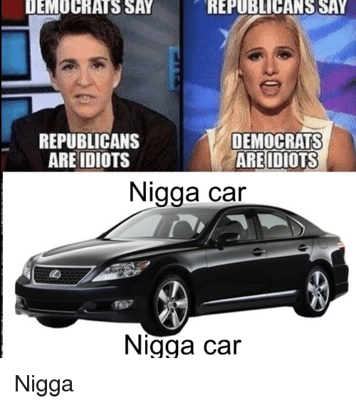 Car, Republicans, and Nigga: DEMOCRATS SAY  REPUBLICANS SAY  REPUBLICANS  ARE IDIOTS  DEMOCRATS  AREIDIOTS  Nigga car  Nigga car