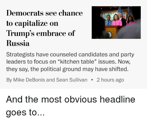 """Party, Politics, and Focus: Democrats see chance  to capitalize on  Trump's embrace of  Russia  Strategists have counseled candidates and party  leaders to focus on """"kitchen table"""" issues. Now,  they say, the political ground may have shifted  By Mike DeBonis and Sean Sullivan 2 hours ago"""