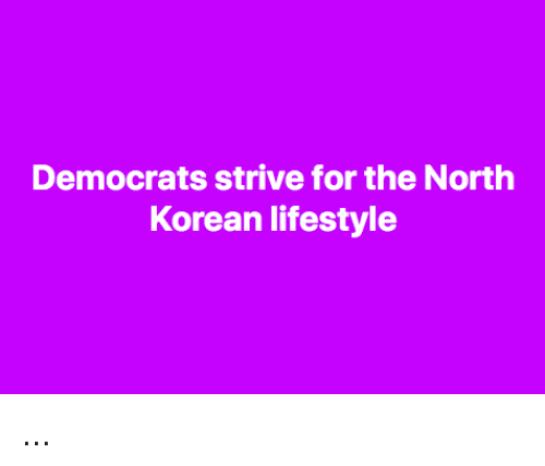 Memes, Lifestyle, and Korean: Democrats strive for the North  Korean lifestyle ...