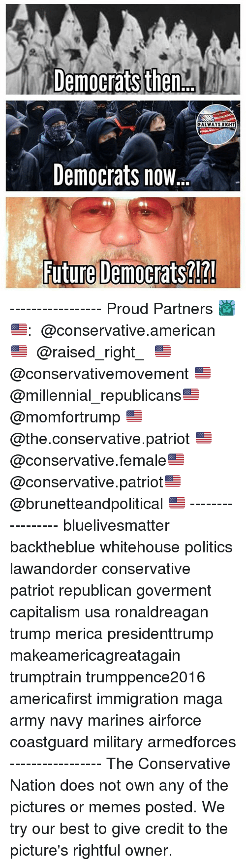 Future, Memes, and Politics: Democrats then  ALWAYS RIGHT  Democrats now  Future Democrats?!?! ----------------- Proud Partners 🗽🇺🇸: ★ @conservative.american 🇺🇸 ★ @raised_right_ 🇺🇸 ★ @conservativemovement 🇺🇸 ★ @millennial_republicans🇺🇸 ★ @momfortrump 🇺🇸 ★ @the.conservative.patriot 🇺🇸 ★ @conservative.female🇺🇸 ★ @conservative.patriot🇺🇸 ★ @brunetteandpolitical 🇺🇸 ----------------- bluelivesmatter backtheblue whitehouse politics lawandorder conservative patriot republican goverment capitalism usa ronaldreagan trump merica presidenttrump makeamericagreatagain trumptrain trumppence2016 americafirst immigration maga army navy marines airforce coastguard military armedforces ----------------- The Conservative Nation does not own any of the pictures or memes posted. We try our best to give credit to the picture's rightful owner.