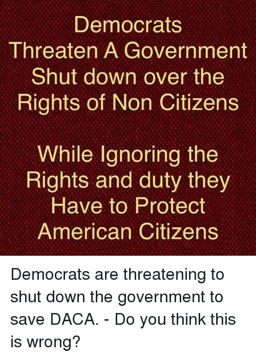 Memes, American, and Government: Democrats  Threaten A Government  Shut down over the  Rights of Non Citizens  While Ignoring the  Rights and duty they  Have to Protect  American Citizens Democrats are threatening to shut down the government to save DACA.   - Do you think this is wrong?