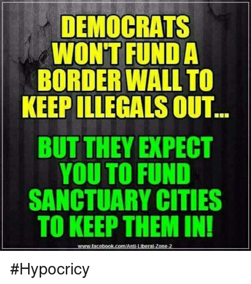 Facebook, facebook.com, and Anti: DEMOCRATS  WONTFUNDA  BORDER WALLTO  KEEP ILLEGALS OUT  BUT THEY EXPECT  YOU TO FUND  SANCTUARY CITIES  TO KEEP THEM IN!  www.facebook.com/Anti Liberal Zone-2 #Hypocricy
