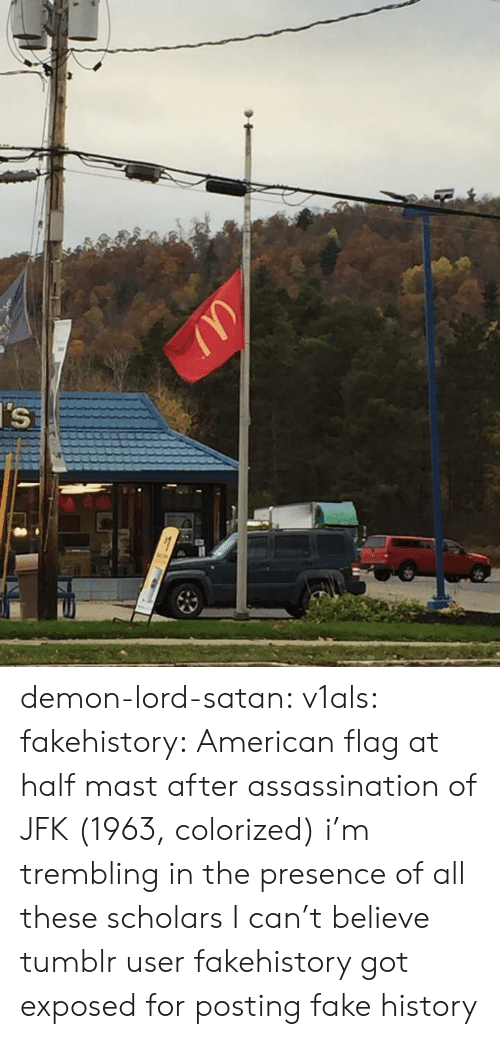 Assassination, Fake, and Tumblr: demon-lord-satan:  v1als:  fakehistory: American flag at half mast after assassination of JFK (1963, colorized) i'm trembling in the presence of all these scholars   I can't believe tumblr user fakehistory got exposed for posting fake history