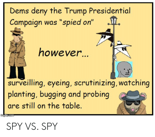 "Trump, Spy, and Table: Dems deny the Trump Presidential  Campaign was ""spied on""  nowever  surveilling, eyeing, scrutinizing, watching  planting, bugging and probing  are still on the table. SPY VS. SPY"