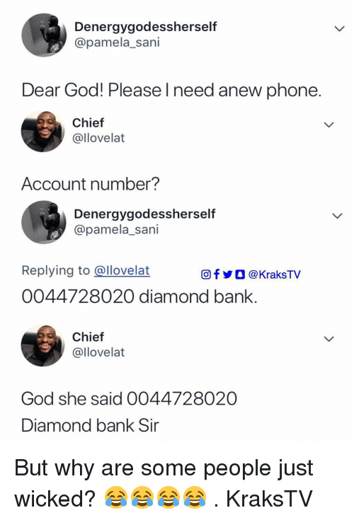 God, Memes, and Phone: Denergygodessherself  @pamela_sani  Dear God! Please l need anew phone  Chief  @llovelat  Account number?  Denergygodessherself  @pamela_sani  Replying to @llovelat  O  @KraksTV  0044728020 diamond bank  Chief  @llovelat  God she said 0044728020  Diamond bank Sir But why are some people just wicked? 😂😂😂😂 . KraksTV