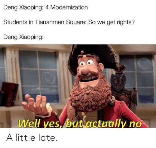 Reddit, Square, and Yes: Deng Xiaoping: 4 Modernization  Students in Tiananmen Square: So we get rights?  Deng Xiaoping:  Well yes, but actually no A little late.
