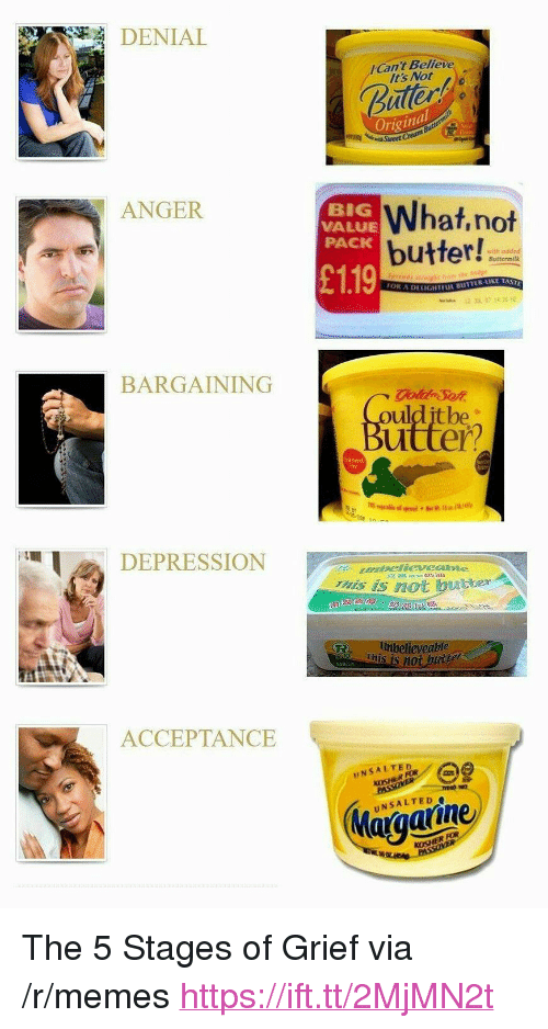 "Memes, Grief, and Big: DENIAL  Can't Believe  Its Not  uller  Original  w Sweet  ANGER  BIG  VALUE  PACK  What,not  butter!  with oddc  Buttermilk  £119  DELIGHTEIL BUTTER KE TAS  BARGAINING  oulditbe  utter?  iTeE  DEPRESSIONN  s iS not butter  eveable  This is n0  50公  ACCEPTANCE  INSALTED  Maiaaiine <p>The 5 Stages of Grief via /r/memes <a href=""https://ift.tt/2MjMN2t"">https://ift.tt/2MjMN2t</a></p>"