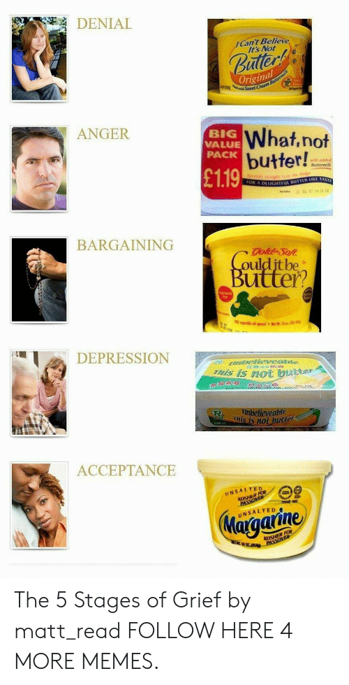 Dank, Memes, and Target: DENIAL  Can't Believe  Its Not  uller  Original  w Sweet  ANGER  BIG  VALUE  PACK  What,not  butter!  with oddc  Buttermilk  £119  DELIGHTEIL BUTTER KE TAS  BARGAINING  oulditbe  utter?  iTeE  DEPRESSIONN  s iS not butter  This is n0  eveable  50公  ACCEPTANCE  INSALTED  Maiaaiine The 5 Stages of Grief by matt_read FOLLOW HERE 4 MORE MEMES.