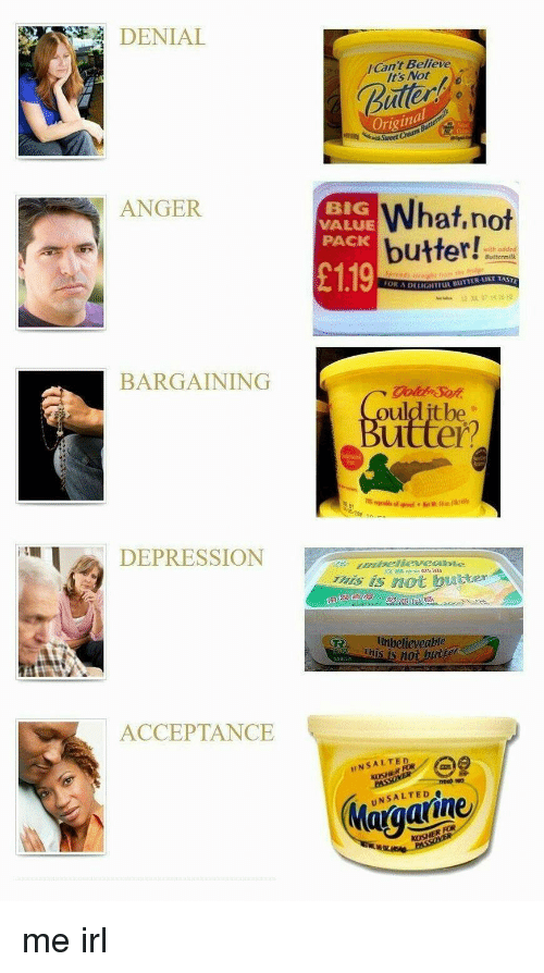 Depression, Irl, and Me IRL: DENIAL  Can't Believe  It's Not  uter  Original  ANGER  BIG  VALUE  PACK  What,not  butter!  with oddc  £119  ● Buttermilk  DELIGHTEIL BUTTER KE TAS  BARGAINING  oulditbe  utter?  DEPRESSION  als iS not brtter  believenbie  This is n0  250  ACCEPTANCE  INSALTED  KOSHER OR  Maraaiine me irl