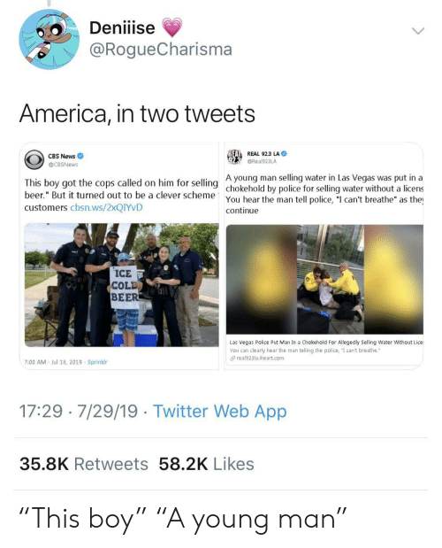 "America, Beer, and News: Deniiise  @RogueCharisma  America, in two tweets  REAL REAL 92.3 LA  CBS News  @Real923LA  @CBSNews  A young man selling water in Las Vegas was put in a  This boy got the cops called on him for selling chokehold by police for selling water without a licens  beer."" But it turned out to be a clever scheme  You hear the man tell police, ""I can't breathe"" as the  continue  customers cbsn.ws/2XQIYVD  ICE  COLD  BEER  Las Vegas Police Put Man In a Chokehold For Allegedly Selling Water Without Lice  You can clearly hear the man telling the police, ""I can't breathe.""  real923la.iheart.com  7:00 AM  Jul 18, 2019 Sprinklr  17:29 7/29/19 Twitter Web App  35.8K Retweets 58.2K Likes ""This boy"" ""A young man"""