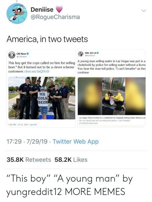 "America, Beer, and Dank: Deniiise  @RogueCharisma  America, in two tweets  REAL REAL 92.3 LA  CBS News  @Real923LA  @CBSNews  A young man selling water in Las Vegas was put in a  This boy got the cops called on him for selling chokehold by police for selling water without a licens  beer."" But it turned out to be a clever scheme  You hear the man tell police, ""I can't breathe"" as the  continue  customers cbsn.ws/2XQIYVD  ICE  COLD  BEER  Las Vegas Police Put Man In a Chokehold For Allegedly Selling Water Without Lice  You can clearly hear the man telling the police, ""I can't breathe.""  real923la.iheart.com  7:00 AM  Jul 18, 2019 Sprinklr  17:29 7/29/19 Twitter Web App  35.8K Retweets 58.2K Likes ""This boy"" ""A young man"" by yungreddit12 MORE MEMES"
