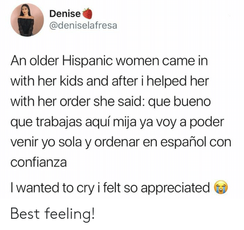 Memes, Yo, and Best: Denise  @deniselafresa  An older Hispanic women came in  with her kids and after i helped her  with her order she said: que bueno  que trabajas aquí mija ya voy a poder  venir yo sola y ordenar en español con  confianza  I wanted to cry i felt so appreciated Best feeling!