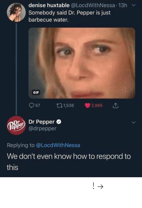 Gif, Pinterest, and How To: denise huxtable @LocdWithNessa 13h v  Somebody said Dr. Pepper is just  barbecue water.  GIF  957 1,536 2,986  e Dr Pepper  epe@drpepper  Replying to @LocdWithNessa  We don't even know how to respond to  this 𝘍𝘰𝘭𝘭𝘰𝘸 𝘮𝘺 𝘗𝘪𝘯𝘵𝘦𝘳𝘦𝘴𝘵! → 𝘤𝘩𝘦𝘳𝘳𝘺𝘩𝘢𝘪𝘳𝘦𝘥