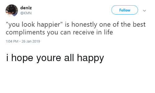 "Life, Best, and Happy: deniz  @KMN  Follow  ""you look happier"" is honestly one of the best  compliments you can receive in life  1:04 PM 26 Jan 2019 i hope youre all happy"