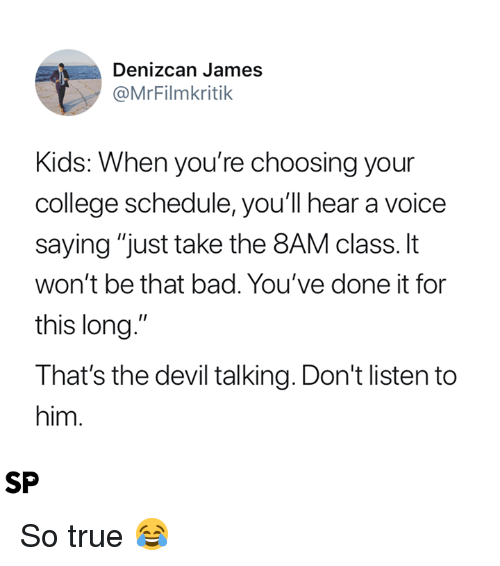 """Bad, College, and True: Denizcan James  @MrFilmkritik  Kids: When you're choosing your  college schedule, youll hear a voice  saying """"just take the 8AM class. It  won't be that bad. You've done it for  this long.""""  That's the devil talking. Don't listen to  him  SP So true 😂"""