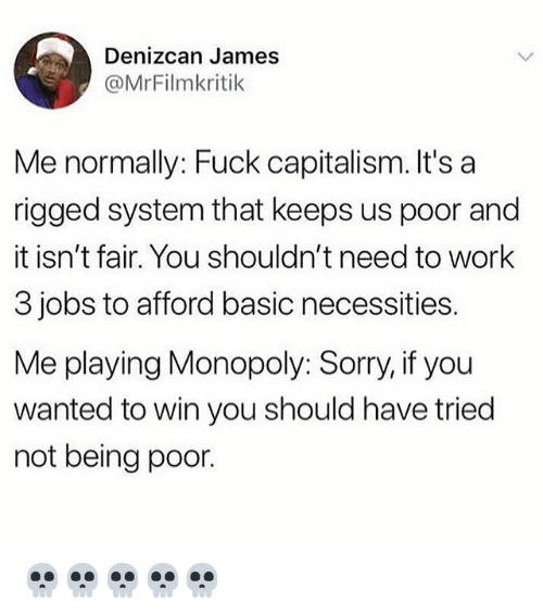 Memes, Monopoly, and Sorry: Denizcan James  @MrFilmkritik  Me normally: Fuck capitalism. It's a  rigged system that keeps us poor and  it isn't fair. You shouldn't need to work  3 jobs to afford basic necessities.  Me playing Monopoly: Sorry, if you  wanted to win you should have tried  not being poor. 💀💀💀💀💀