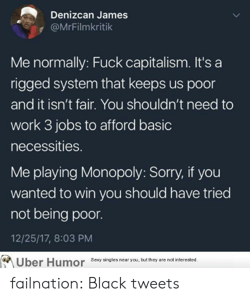 Monopoly, Sexy, and Sorry: Denizcan James  @MrFilmkritik  Me normally: Fuck capitalism. It's a  rigged system that keeps us poor  and it isn't fair. You shouldn't need to  work 3 jobs to afford basic  necessities.  Me playing Monopoly: Sorry, if you  wanted to win you should have tried  not being poor.  12/25/17, 8:03 PM  Sexy singles near you, but they are not interested. failnation:  Black tweets