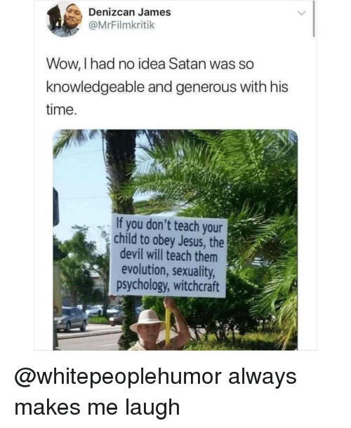 Jesus, Memes, and Wow: Denizcan James  @MrFilmkritik  Wow, I had no idea Satan was so  knowledgeable and generous with his  time  If you don't teach your  child to obey Jesus, the  devil will teach them  evolution, sexuality  psychology, witchcraft @whitepeoplehumor always makes me laugh