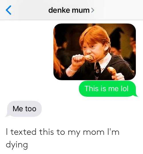 Denke Mum> This Is Me Lol Me Too I Texted This to My Mom I'm