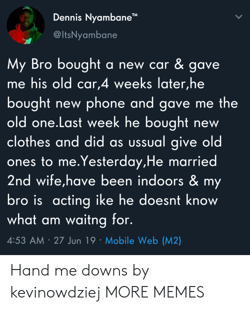 """Clothes, Dank, and Memes: Dennis Nyambane""""  @ItsNyambane  My Bro bought  me his old car,4 weeks later,he  a new car & gave.  bought  old one.Last week he bought  clothes and did as ussual give old  ones to me.Yesterday,He married  2nd wife,have been indoors & my  bro is acting ike he doesnt know  what am waitng for.  phone and gave me the  new  new  4:53 AM 27 Jun 19 Mobile Web (M2) Hand me downs by kevinowdziej MORE MEMES"""