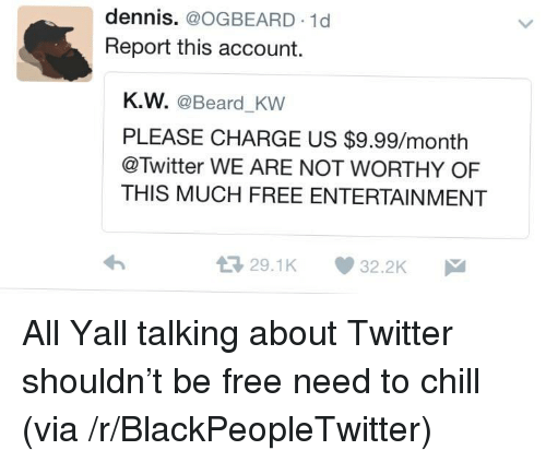 Beard, Blackpeopletwitter, and Chill: dennis. @OGBEARD 1d  Report this account.  K.W. @Beard_KW  PLEASE CHARGE US $9.99/month  @Twitter WE ARE NOT WORTHY OF  THIS MUCH FREE ENTERTAINMENT  29.1K 32.2K <p>All Yall talking about Twitter shouldn't be free need to chill (via /r/BlackPeopleTwitter)</p>