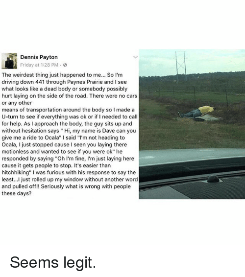 """Cars, Driving, and Friday: Dennis Payton  Friday at 1:28 PM  The weirdest thing just happened to me... So I'm  driving down 441 through Paynes Prairie and I see  what looks like a dead body or somebody possibly  hurt laying on the side of the road. There were no cars  or any other  means of transportation around the body so I made a  U-turn to see if everything was ok or if I needed to call  for help. As I approach the body, the guy sits up and  without hesitation says Hi, my name is Dave can you  give me a ride to Ocala"""" l said """"I'm not heading to  Ocala, I just stopped cause l seen you laying there  motionless and wanted to see if you were ok"""" he  responded by saying """"Oh I'm fine  m just laying here  cause it gets people to stop. It's easier than  hitchhiking"""" l was furious with his response to say the  east  just rolled up my window without another word  and pulled off!! Seriously what is wrong with people  these days? Seems legit."""