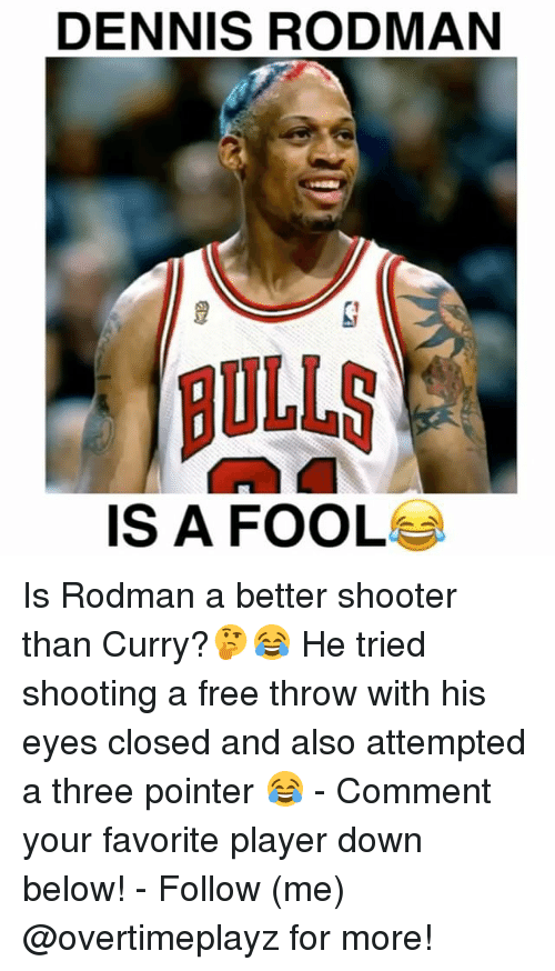 Dennis Rodman, Denny's, and Memes: DENNIS RODMAN  BULLS  IS A FOOL Is Rodman a better shooter than Curry?🤔😂 He tried shooting a free throw with his eyes closed and also attempted a three pointer 😂 - Comment your favorite player down below! - Follow (me) @overtimeplayz for more!