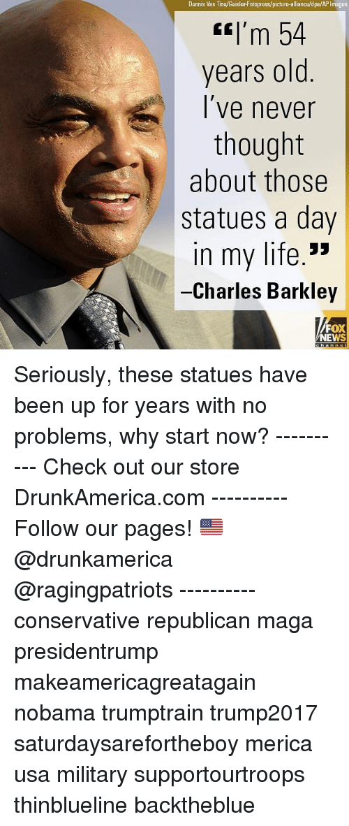 Life, Memes, and News: Dennis Van Tine/GeislerFotopress/picture-alliance/dpa/AP Images  tI'm 54  years old  l've never  thought  about those  statues a day  n my life.'>  Charles Barkley  FOX  NEWS Seriously, these statues have been up for years with no problems, why start now? ---------- Check out our store DrunkAmerica.com ---------- Follow our pages! 🇺🇸 @drunkamerica @ragingpatriots ---------- conservative republican maga presidentrump makeamericagreatagain nobama trumptrain trump2017 saturdaysarefortheboy merica usa military supportourtroops thinblueline backtheblue