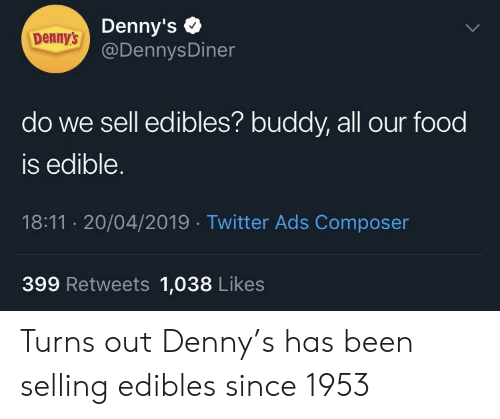 Denny's + Denny's Do We Sell Edibles? Buddy All Our Food Is Edible