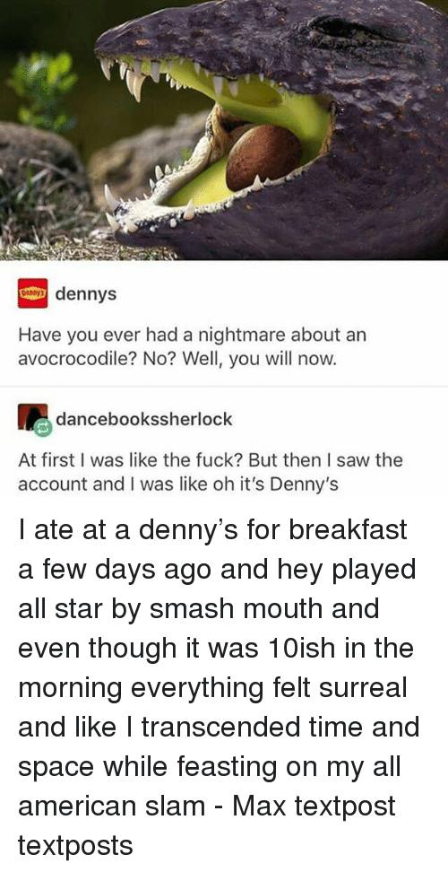 All Star, Denny's, and Memes: dennys  Have you ever had a nightmare about an  avocrocodile? No? Well, you will now.  吧  dancebookssherlock  At first I was like the fuck? But then I saw the  account and I was like oh it's Denny's I ate at a denny's for breakfast a few days ago and hey played all star by smash mouth and even though it was 10ish in the morning everything felt surreal and like I transcended time and space while feasting on my all american slam - Max textpost textposts