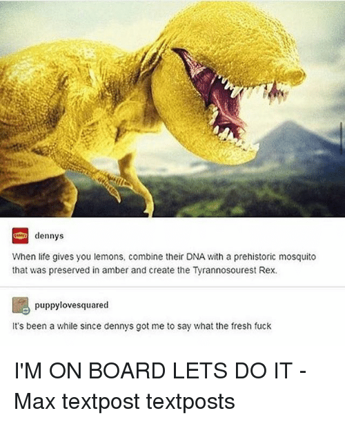 Denny's, Fresh, and Life: dennys  When life gives you lemons, combine their DNA with a prehistoric mosquito  that was preserved in amber and create the Tyrannosourest Rex.  puppy lovesquared  It's been a while since dennys got me to say what the fresh fuck I'M ON BOARD LETS DO IT - Max textpost textposts
