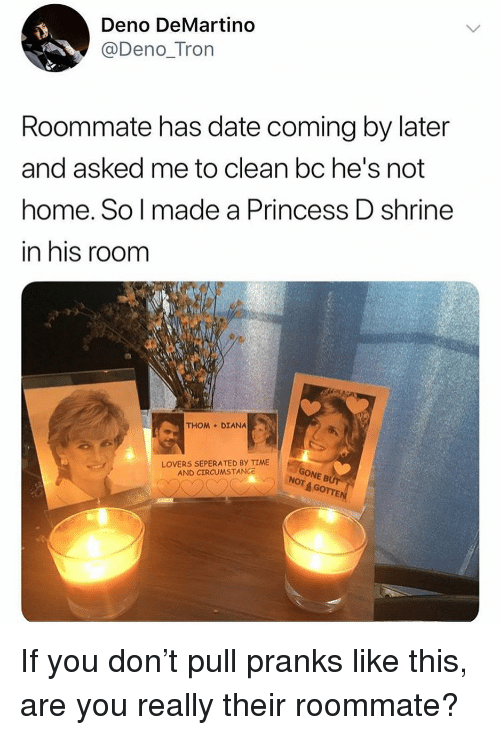 Memes, Roommate, and Date: Deno DeMartino  @Deno_Tron  Roommate has date coming by later  and asked me to clean bc he's not  home. So l made a Princess D shrine  in his room  THOM DIANA  LOVERS SEPERATED BY TIME  AND CIRCUMSTANCe  ONE B  4 GOTTE  NOT If you don't pull pranks like this, are you really their roommate?