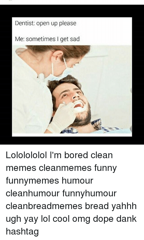 Bored, Dank, and Dope: Dentist: open up please  Me: sometimes I get sad Lololololol I'm bored clean memes cleanmemes funny funnymemes humour cleanhumour funnyhumour cleanbreadmemes bread yahhh ugh yay lol cool omg dope dank hashtag