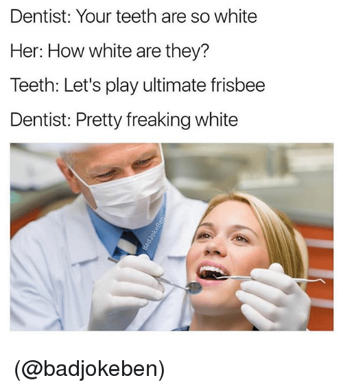 White, Dank Memes, and How: Dentist: Your teeth are so white  Her: How white are they?  Teeth: Let's play ultimate frisbee  Dentist: Pretty freaking white (@badjokeben)