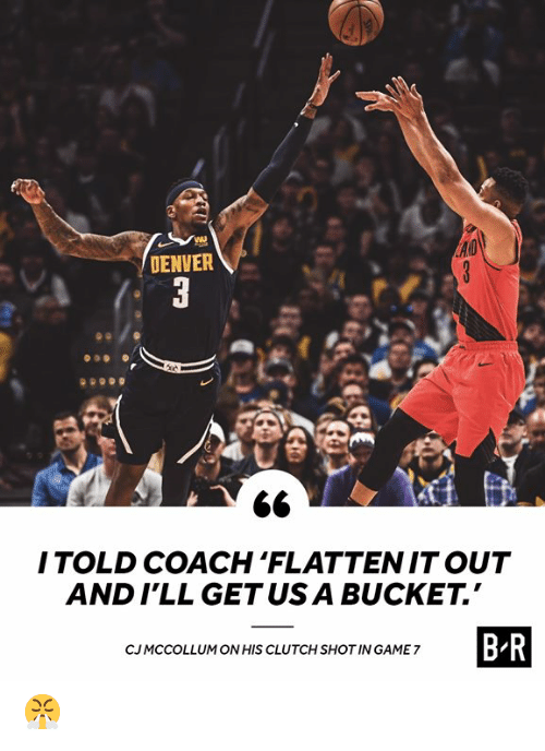 Denver, Game, and Coach: DENVER  ITOLD COACH 'FLATTENIT OUT  AND I'LL GETUS A BUCKET.  B-R  CJMCCOLLUM ON HIS CLUTCH SHOT IN GAME 7 😤