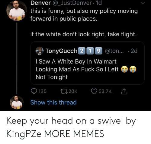 Dank, Funny, and Head: Denver @_JustDenver 1d  this is funny, but also my policy moving  forward in public places.  if the white don't look right, take flight.  TonyGucch 2 19 @ton.. 2d  I Saw A White Boy In Walmart  Looking Mad As Fuck So I Left  Not Tonight  t120K  135  53.7K  Show this thread Keep your head on a swivel by KingPZe MORE MEMES