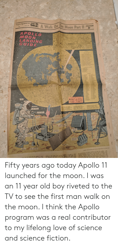 Af, Life, and Love: DENVER POST  Jandag  THE  A Walk On the Moon Part II  July 20, 1959  31  ST AN ON THE MOON  SECTION  D  APOLLO  MOON  LANDING  GUIDE  # 1  TATIS  MAN  RANGER  MASE  WEST  SURVEYOR  i  SA  SHETt  SITE  fs  UNAR MODUL  TARGET AREA  FArCA  SCALE  58  82  13  33  70  * 144  56  50  30  29  28  57  14  95  19  12  45  74  20  37  65  43  18  T3  9Aenn  40  47  20  2  17  59  5  68  Sco  15  24  75  78  88  2  APOLLO STRIP  25  85  53  89  44  69  26  11  32  38  81  97  47  44  enenes  teed  96  4S  93  71  62  72  80  41  Relien  EVA  ANTENNA  LANDING  $1T#S  A SoVoR  55  56teve  THERMAL  HOOD  Water  HuMsES  34  6 omisi  KANGERS  atoNASON  PORTABLE  LIFE SUPPORT  SYSTEM PACK  EV SUN VISOR  ILLION YEARS  AN DISTANCE 238,854 Mi  CAVITY G16 EARTHS  CEAVITY REACH 18.000 M1  PTATION 1 MPH (E. to .)  LIFE SUPPORT  SYSTEM CONTROLS  CIRCGMEYRRCE 69 A  ron and Rie MARA  cohenve e powser  AMAAL  STILL CAMERA  ON CHEST BRACKET  EV OUTER  GLOVES  WING  PARICE  TRAY  sl  LUNARSTAY  SBAND ANTENA  (DATATV 10 EARTH)  TV  CAMERA  PASSIVE  SEISOMETER  ****CTOR  do EARTH  PLUTONIUM  HEAT SOURCE  THERMAL  MICROMETEOROID  GARMENT  AAR  SAMPE RETU  CONTANER (  HOLDS 20 18  SOLAR PANELS  POWS SOURCE  LUNAR  OVERSHOES  ROCK COLLECTING  SCOOP AND TONGS  and  The wismometeY i to detect whether te  therefore probobly  vefledors,  fance from sor  elleve, will helg  first dheice for the Apolle 11 moon  This is the  an ostronaut rock back to his feet. B full might ear  af ma than 25 inces would  falling in this bulky suit, so the bah is raunded is help  he lonse modue  orSTATES  StN Fifty years ago today Apollo 11 launched for the moon. I was an 11 year old boy riveted to the TV to see the first man walk on the moon. I think the Apollo program was a real contributor to my lifelong love of science and science fiction.