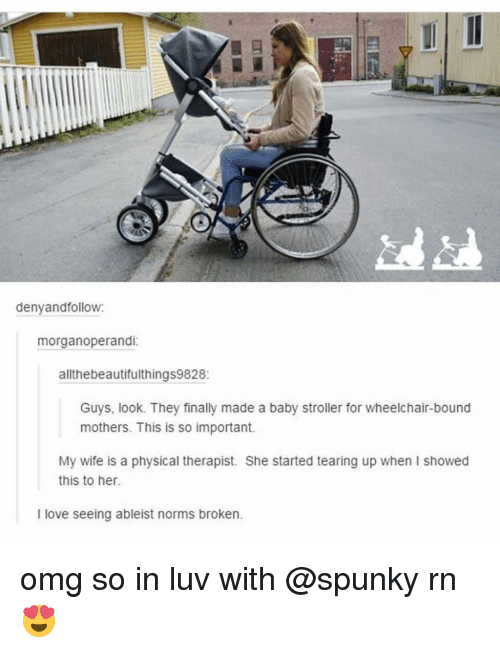 Memes, Wife, and Physical: deny and follow:  morganoperandi:  allthebeautifulthings9828:  Guys, look. They finally made a baby stroller for wheelchair-bound  mothers. This is so important.  My wife is a physical therapist. She started tearing up when I showed  this to her.  l love seeing ableist norms broken. omg so in luv with @spunky rn 😍