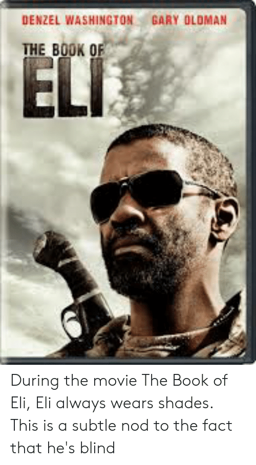 Denzel Washington, Book, and Movie: DENZEL WASHINGTON  GARY OLOMAN  THE BOOK OF  ELI During the movie The Book of Eli, Eli always wears shades. This is a subtle nod to the fact that he's blind