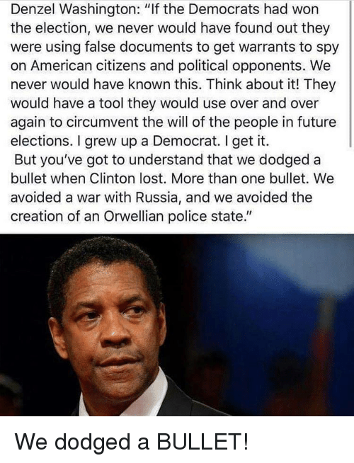 "Denzel Washington, Future, and Police: Denzel Washington: ""If the Democrats had won  the election, we never would have found out they  were using false documents to get warrants to spy  on American citizens and political opponents. We  never would have known this. Think about it! They  would have a tool they would use over and over  again to circumvent the will of the people in future  elections. I grew up a Democrat. I get it.  But you've got to understand that we dodged a  bullet when Clinton lost. More than one bullet. We  avoided a war with Russia, and we avoided the  creation of an Orwellian police state."""