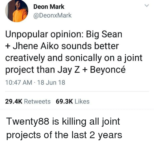Beyonce, Big Sean, and Blackpeopletwitter: Deon Mark  @DeonxMark  Unpopular opinion: Big Sean  + Jhene Aiko sounds better  creatively and sonically on a joint  project than Jay Z + Beyoncé  10:47 AM 18 Jun 18  29.4K Retweets 69.3K Likes