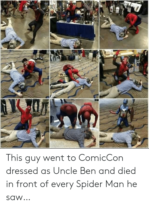 Saw, Spider, and SpiderMan: DEP MA This guy went to ComicCon dressed as Uncle Ben and died in front of every Spider Man he saw…