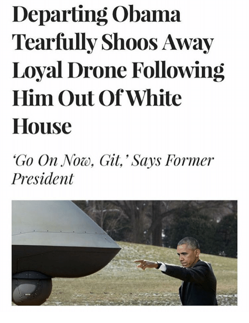 Drone Memes And Drones Departing Obama Tearfully Shoos Away Loyal Following Him Out Of White House Go On Noe Gil Says Former President
