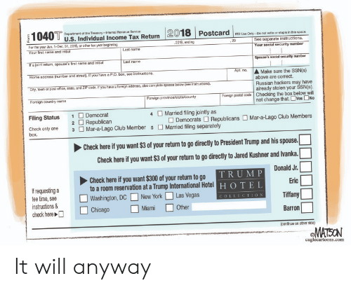 Club, Irs, and New York: Department of the Treasury-Internal Revenue Servioe  U.S. Individual Income Tax Return 2018 Postcare  IRS Use Only-Do not write or staple in this space  For the yoor Jan. 1-Dec. 31, 2018, or other tax year beginning  2018, ending  See separate instructions.  if a joint return, spouse's first name and initial  Home address (number and streel If you have a P.O. box, see instructions  ㆆty town orposto ice,state andZIPcode Tyou avea foreignaddrees also empetespacesbelow(see instructors  Foreign country name  Your social security number  Spouse's social security number  t.n.Make sure the SSN(s)  Last name  above are correct.  Russian hackers may have  already stolen your SSN(s)  Foreign postai code Checking the box below will  not change that. □Yes □No  Foreign province/state/county  Filing Status 1Democrat  4  Married filing jointly as  2 Republican  3 Mar-a-Lago Club Member 5 Married filing separately  □ Democrats □ Republicans □ Mar-a-Lago Club Members  Check only one  box.  Cheek here f you want s3 f your return to go directiy to President Trump and his spouse.  Cheok here f you want $3 of yor returm to go directly to Jared Kushner and lvanka.  Donald Jr.  Check here if you want $300 of your return to go  to a room reservation at a Trump International Hotel  TRUM P  HOTEL  Erie  If requesting a  tee time, see  nstructions &  □Washington, DC □ New York □ Las Vegas  COLLECTION  Other  Barron  continue on other side)  ©MATION  caglecartoons.com It will anyway